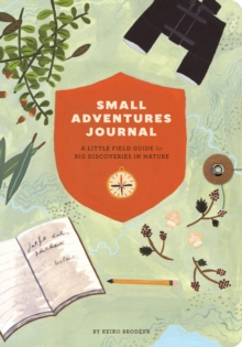 Small Adventures Journal : A Little Field Guide for Big Discoveries in Nature, Notebook / blank book Book