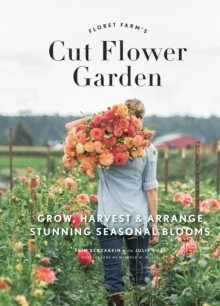 Floret Farm's Cut Flower Garden : Grow, Harvest, and Arrange Stunning Seasonal Blooms, EPUB eBook