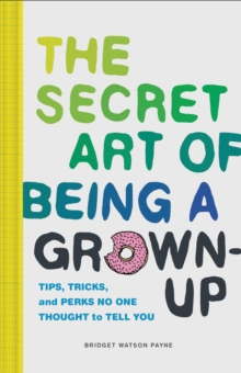 The Secret Art of Being a Grown-Up : Tips, Tricks, and Perks No One Thought to Tell You, Hardback Book