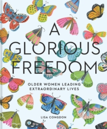 A Glorious Freedom : Older Women Leading Extraordinary Lives, Hardback Book