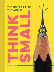 Think Small : The Tiniest Art in the World, Hardback Book