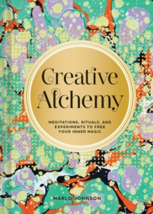 Creative Alchemy : Meditations, Rituals, and Experiments to Free Your Inner Magic, Paperback / softback Book