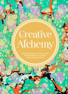 Creative Alchemy : Meditations, Rituals, and Experiments to Free Your Inner Magic, EPUB eBook