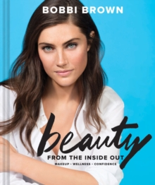 Bobbi Brown's Beauty from the Inside Out : Makeup * Wellness * Confidence, Hardback Book
