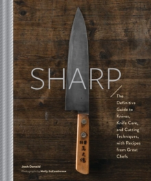 Sharp : The Definitive Guide to Knives, Knife Care, and Cutting Techniques, with Recipes from Great Chefs, Hardback Book
