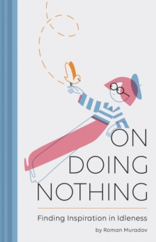 On Doing Nothing : Finding Inspiration in Idleness, Hardback Book