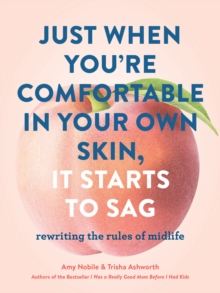 Just When You're Comfortable in Your Own Skin, It Starts to Sag : Rewriting the Rules of Midlife, Hardback Book