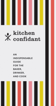 Kitchen Confidant : An Indispensable Guide for the Baker, Drinker, and Cook, Paperback / softback Book