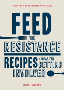 Feed the Resistance : Recipes + Ideas for Getting Involved, Hardback Book