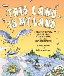 This Land is My Land : A Graphic History of Big Dreams, Micronations, and Other Self-Made States, Hardback Book
