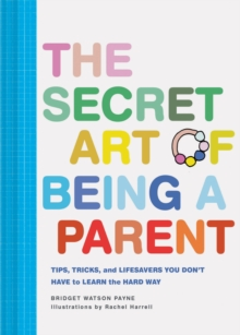 The Secret Art of Being a Parent : Tips, tricks, and lifesavers you don't have to learn the hard way, Hardback Book