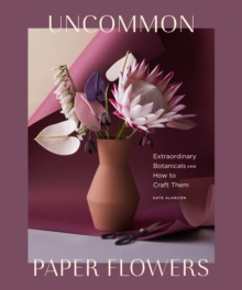 Uncommon Paper Flowers : Extraordinary Botanicals and How to Craft Them, EPUB eBook