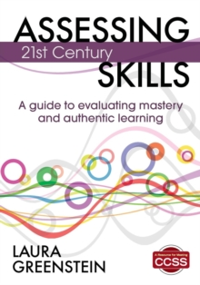 Assessing 21st Century Skills : A Guide to Evaluating Mastery and Authentic Learning, Paperback / softback Book