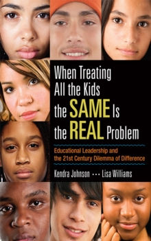 When Treating All the Kids the SAME Is the REAL Problem : Educational Leadership and the 21st Century Dilemma of Difference, PDF eBook