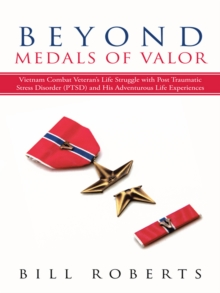 Beyond Medals of Valor : Vietnam Combat Veteran'S Life Struggle with Post Traumatic Stress Disorder (Ptsd) and His Adventurous Life Experiences, EPUB eBook