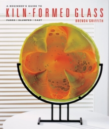 A Beginner's Guide to Kiln-Formed Glass : Fused * Slumped * Cast, Paperback / softback Book