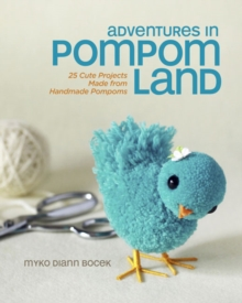 Adventures in Pompom Land : 25 Cute Projects Made from Handmade Pompoms, Paperback Book