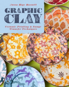 Graphic Clay : Ceramic Surfaces & Printed Image Transfer Techniques, Hardback Book