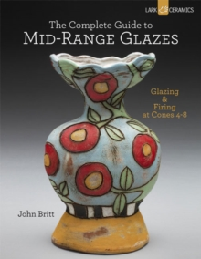 The Complete Guide to Mid-Range Glazes : Glazing and Firing at Cones 4-7, Hardback Book