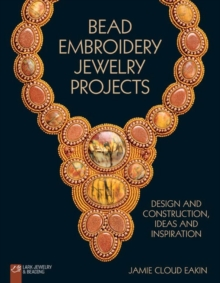 Bead Embroidery Jewelry Projects : Design and Construction, Ideas and Inspiration, Paperback Book