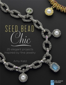 Seed Bead Chic : 25 Elegant Projects Inspired by Fine Jewelry, Paperback Book