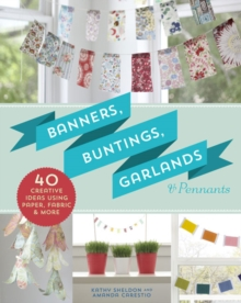 Banners, Buntings, Garlands & Pennants : 40 Creative Ideas Using Paper, Fabric & More, Paperback Book