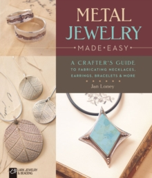 Metal Jewelry Made Easy : A Crafter's Guide to Fabricating Necklaces, Earrings, Bracelets & More, Paperback Book