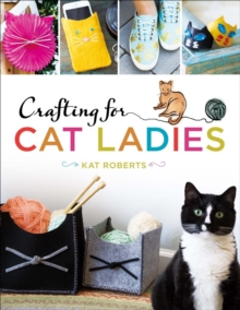 Crafting for Cat Ladies : 35 Purr-fect Feline Projects, Paperback Book