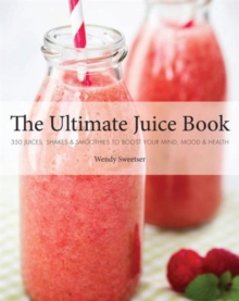 The Ultimate Juice Book : 350 Juices, Shakes & Smoothies to Boost Your Mind, Mood & Health, Paperback Book