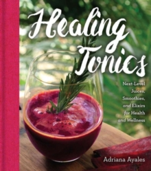 Healing Tonics : Next-Level Juices, Smoothies, and Elixirs for Health and Wellness, Hardback Book