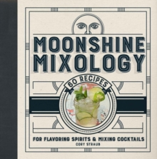 Moonshine Mixology : 60 Recipes for Flavoring Spirits & Making Cocktails, Hardback Book