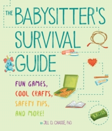 The Babysitter's Survival Guide : Fun Games, Cool Crafts, Safety Tips, and More!, Paperback Book
