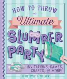 How to Throw the Ultimate Slumber Party : Invitations, Games, Crafts, and More!, Paperback Book