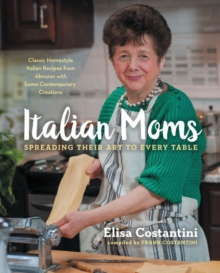 Italian Moms: Spreading Their Art to Every Table : Classic Homestyle Italian Recipes, Hardback Book