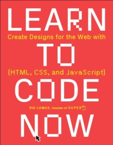 Learn to Code Now : Create Designs for the Web with HTML, CSS, and JavaScript, Paperback / softback Book