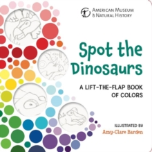 Spot the Dinosaurs : A Lift-the-Flap Book of Colors, Board book Book