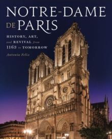 Notre-Dame de Paris : History, Art, and Revival from 1163 to Tomorrow, Hardback Book