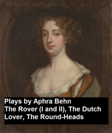 Plays by Aphra Behn - The Rover (I and II), the Dutch Lover, the Round-Heads, EPUB eBook