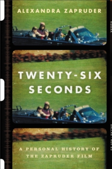 Twenty-Six Seconds : A Personal History of the Zapruder Film, Hardback Book