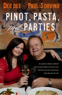 Pinot, Pasta, and Parties : An Authentic Italian Cookbook from the Great Italian-American Actor Paul Sorvino and Emmy Award Winner Dee Dee Sorvino, Hardback Book