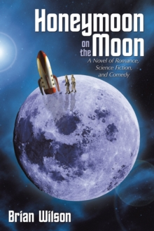 Honeymoon on the Moon : A Novel of Romance, Science Fiction, and Comedy, EPUB eBook