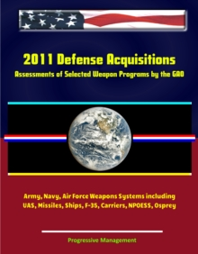 2011 Defense Acquisitions: Assessments of Selected Weapon Programs by the GAO - Army, Navy, Air Force Weapons Systems including UAS, Missiles, Ships, F-35, Carriers, NPOESS, Osprey, EPUB eBook