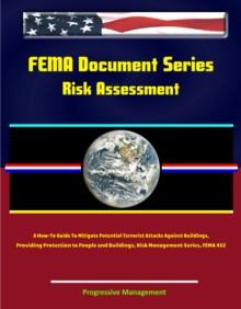 FEMA Document Series: Risk Assessment - A How-To Guide To Mitigate Potential Terrorist Attacks Against Buildings, Providing Protection to People and Buildings, Risk Management Series, FEMA 452, EPUB eBook