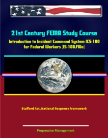 21st Century FEMA Study Course: Introduction to Incident Command System (ICS 100) for Federal Workers (IS-100.FWa), Stafford Act, National Response Framework, EPUB eBook