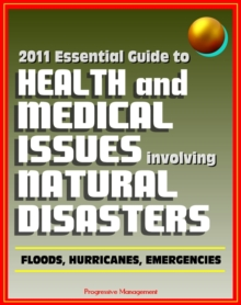 2011 Essential Guide to Health and Medical Issues Involving Natural Disasters: Official Information for Individuals and Businesses on Dealing with Floods, Hurricanes, and other Emergencies, EPUB eBook