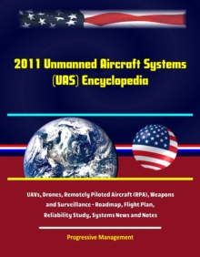 2011 Unmanned Aircraft Systems (UAS) Encyclopedia: UAVs, Drones, Remotely Piloted Aircraft (RPA), Weapons and Surveillance - Roadmap, Flight Plan, Reliability Study, Systems News and Notes, EPUB eBook