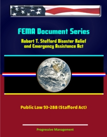 FEMA Document Series: Robert T. Stafford Disaster Relief and Emergency Assistance Act, Public Law 93-288 (Stafford Act), EPUB eBook