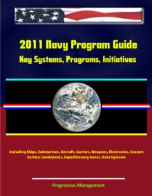 2011 Navy Program Guide: Key Systems, Programs, Initiatives including Ships, Submarines, Aircraft, Carriers, Weapons, Electronics, Sensors, Surface Combatants, Expeditionary Forces, Data Systems, EPUB eBook