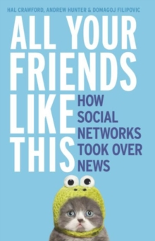 All Your Friends Like This : How Social Networks Took Over News, Paperback / softback Book