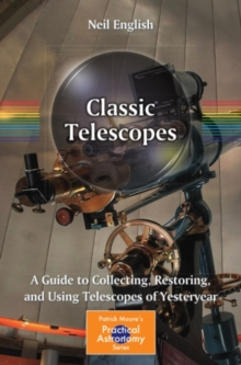 Classic Telescopes : A Guide to Collecting, Restoring, and Using Telescopes of Yesteryear, PDF eBook